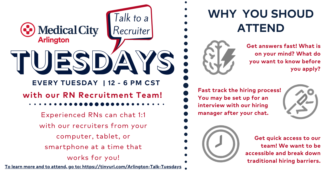 Medical City Arlington- Talk to a recruiter Tuesdays. Every Tuesday from 2-6pm CST with our rn recruitment team. Experienced RNs can chat 1:1 with our recruiters from your computer, tablet, or smartphone at a time that works for you! Why you should attend: 1. Get answers fast! What is on your mind? What do you want to know before you apply? 2. Fast track the hiring process! You may be set up for an interview with our hiring manager after your chat. 3. Get quick access to our team! We want to be accessible and break down traditional hiring barriers.